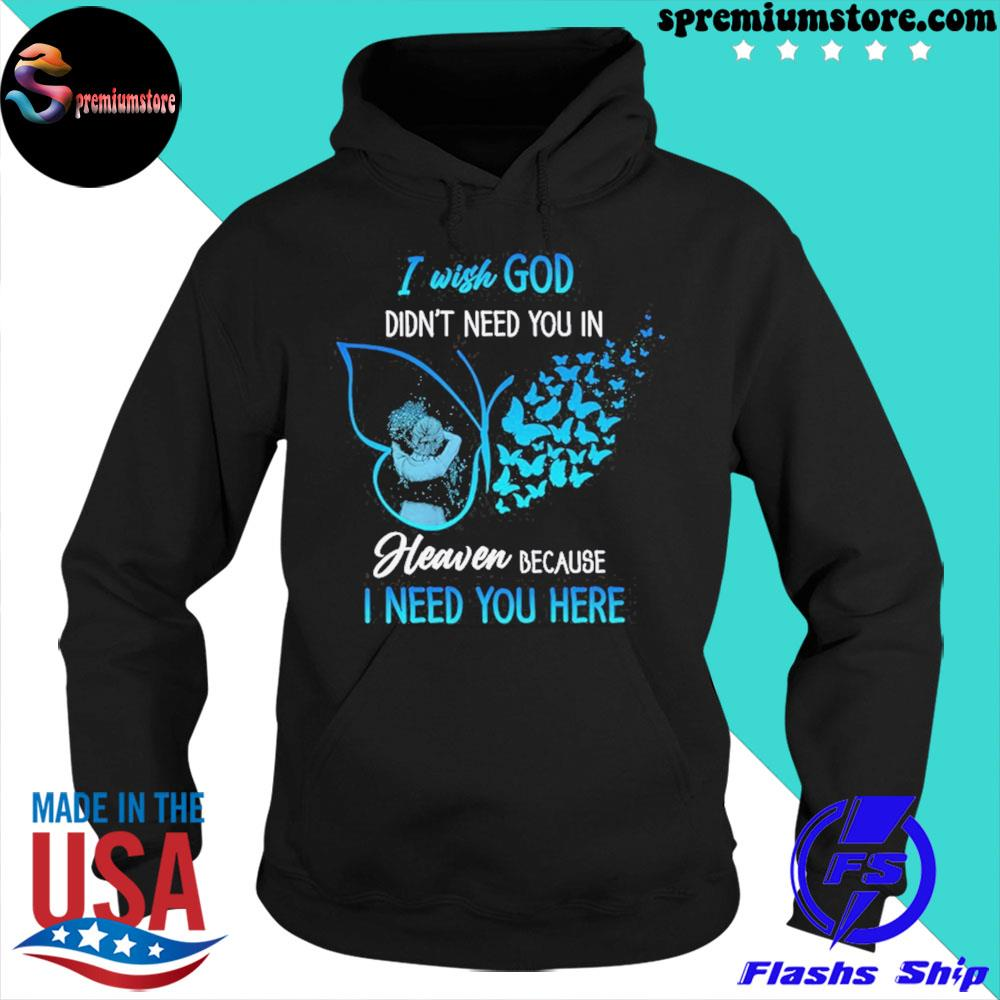 Official i wish god didn't need you in heaven because i need you here s hoodie-black
