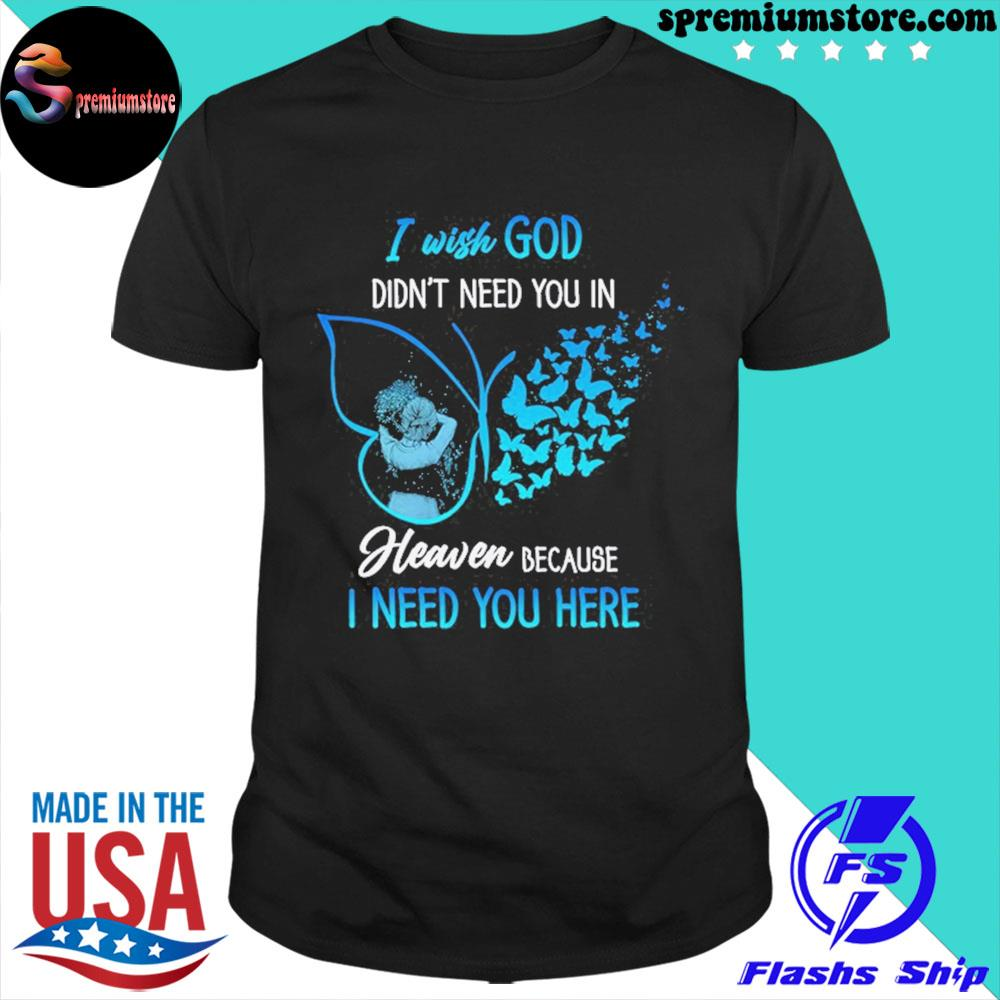 Official i wish god didn't need you in heaven because i need you here shirt