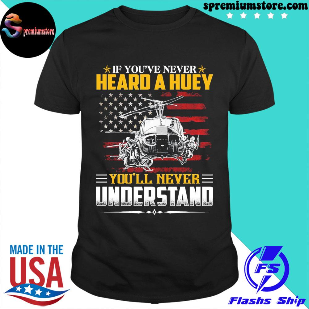 Official if you've never heard a huey you'll never understand american flag shirt