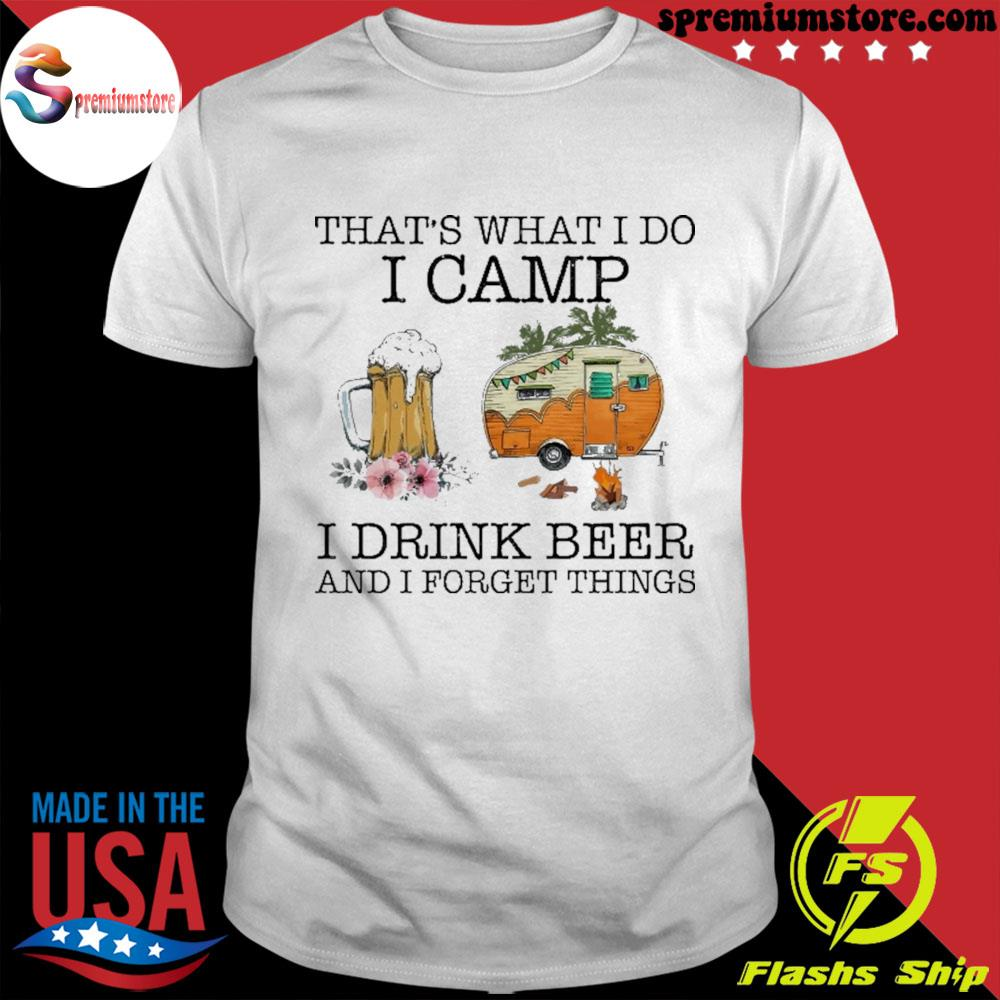 Official that's what i do i camp i drink beer and i forget things shirt