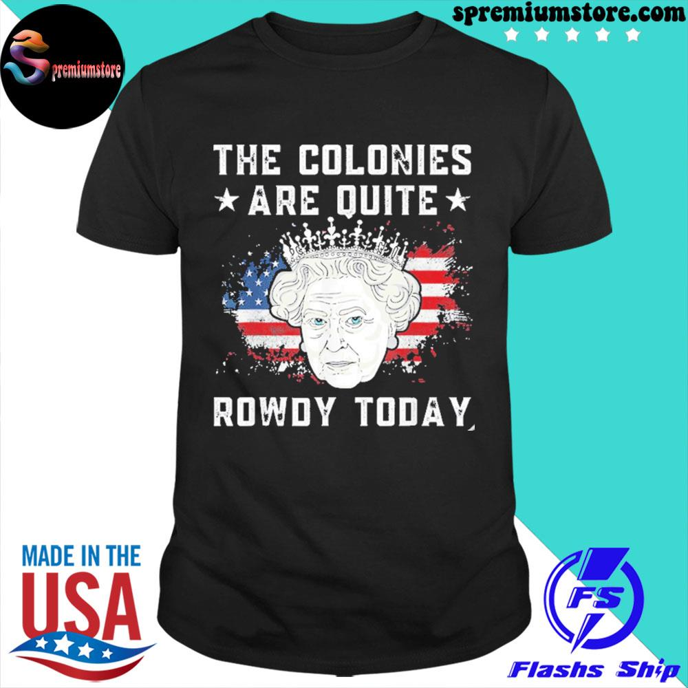The colonies are quite rowdy today 4th of july queen 2021 shirt
