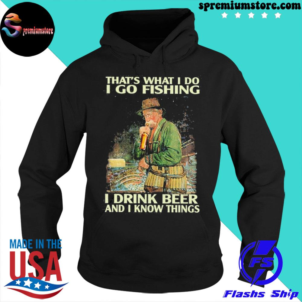 That's what I do I go fishing I drink beer and I know things s hoodie-black