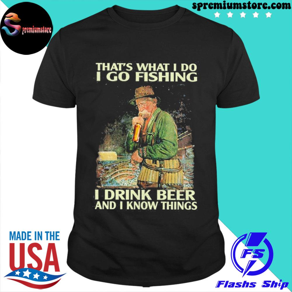 That's what I do I go fishing I drink beer and I know things shirt