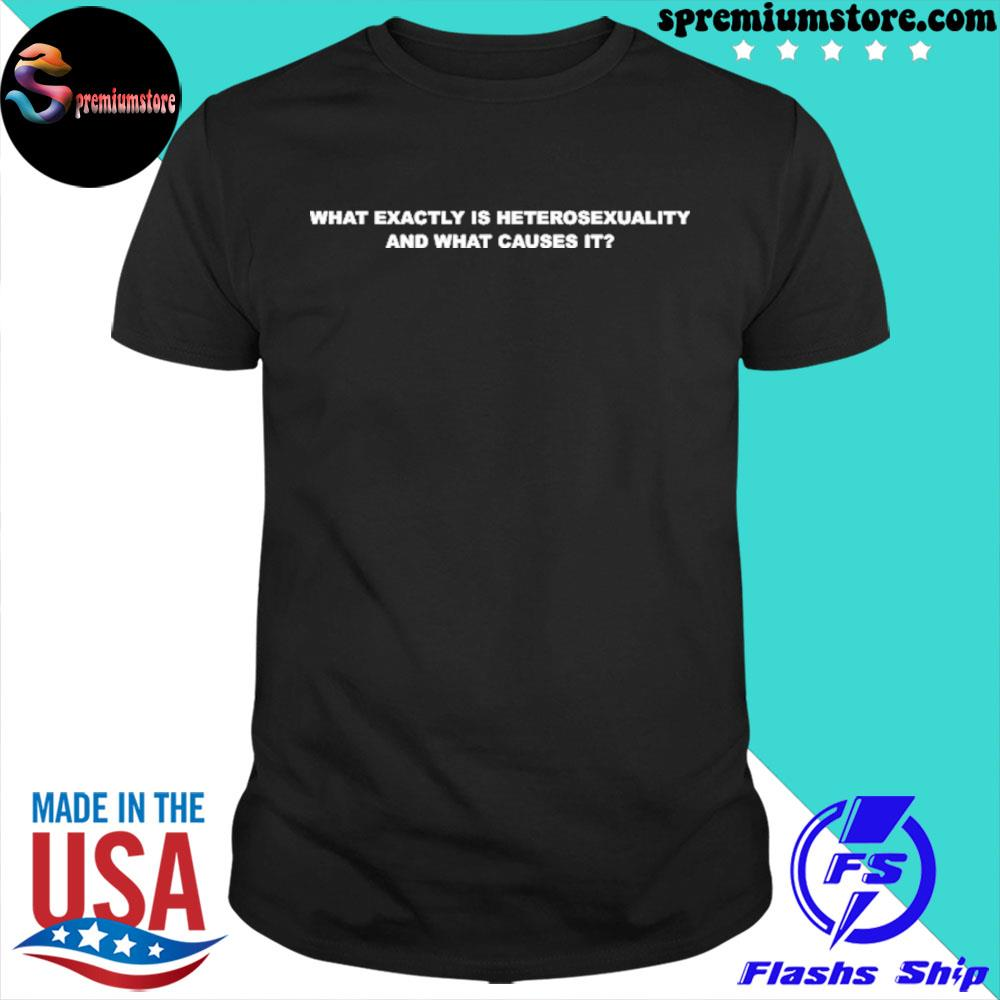 Original what exactly is heterosexuality and what causes it shirt