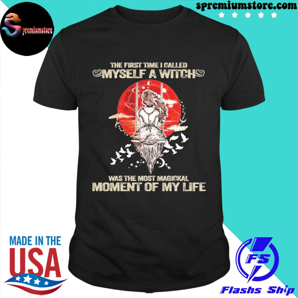 Original witch the first time I called myself a witch was the most magical moment of my life shirt
