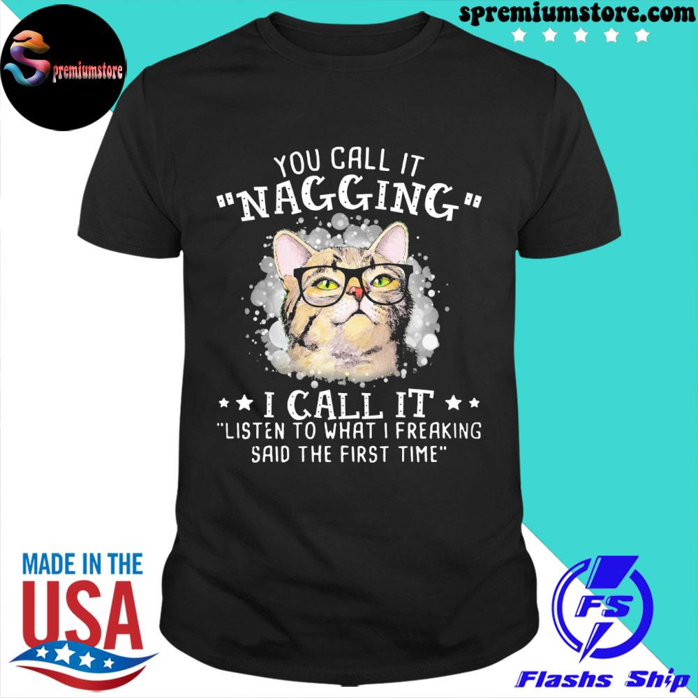 Original you call it nagging I call it listen to what I freaking said the first time shirt